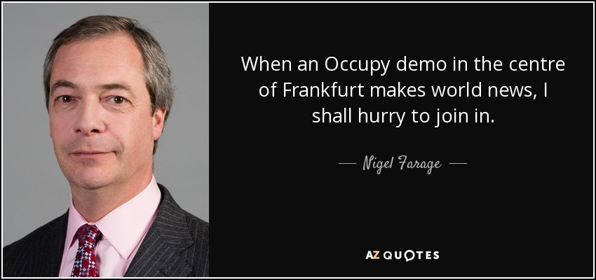 When an Occupy demo in the centre of Frankfurt makes world news, I shall hurry to join in. - Nigel Farage