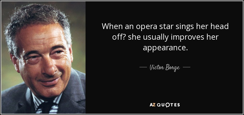 When an opera star sings her head off? she usually improves her appearance. - Victor Borge