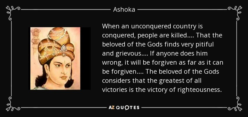 When an unconquered country is conquered, people are killed... . That the beloved of the Gods finds very pitiful and grievous. ... If anyone does him wrong, it will be forgiven as far as it can be forgiven... . The beloved of the Gods considers that the greatest of all victories is the victory of righteousness. - Ashoka