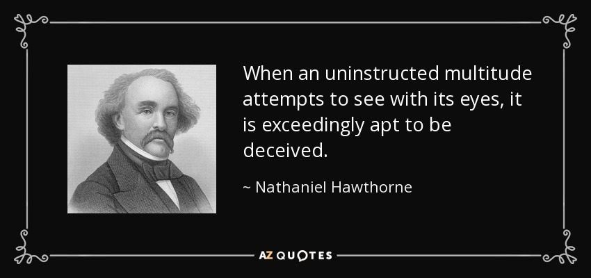 When an uninstructed multitude attempts to see with its eyes, it is exceedingly apt to be deceived. - Nathaniel Hawthorne