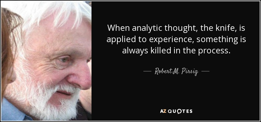 When analytic thought, the knife, is applied to experience, something is always killed in the process. - Robert M. Pirsig