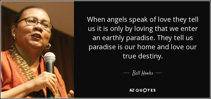 When angels speak of love they tell us it is only by loving that we enter an earthly paradise. They tell us paradise is our home and love our true destiny. - Bell Hooks