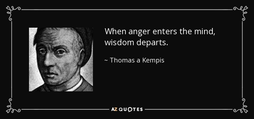 When anger enters the mind, wisdom departs. - Thomas a Kempis