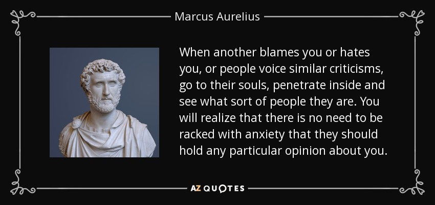 When another blames you or hates you, or people voice similar criticisms, go to their souls, penetrate inside and see what sort of people they are. You will realize that there is no need to be racked with anxiety that they should hold any particular opinion about you. - Marcus Aurelius