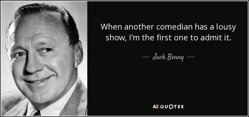 When another comedian has a lousy show, I'm the first one to admit it. - Jack Benny