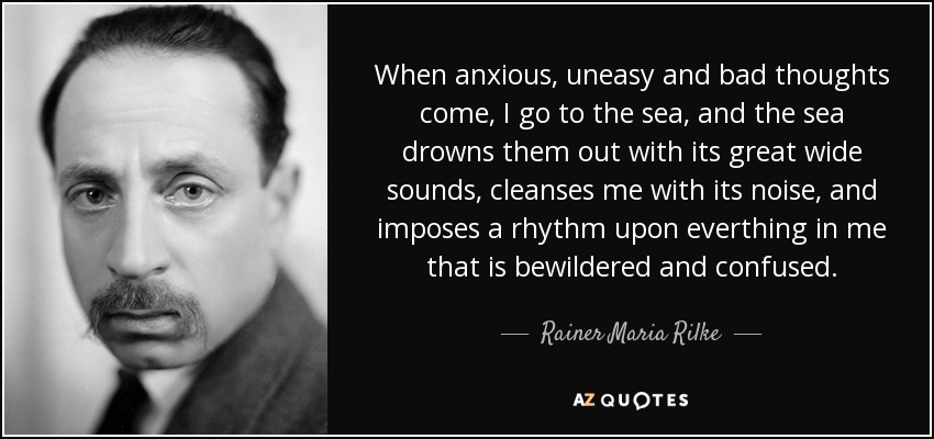When anxious, uneasy and bad thoughts come, I go to the sea, and the sea drowns them out with its great wide sounds, cleanses me with its noise, and imposes a rhythm upon everthing in me that is bewildered and confused. - Rainer Maria Rilke