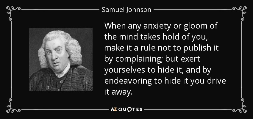 When any anxiety or gloom of the mind takes hold of you, make it a rule not to publish it by complaining; but exert yourselves to hide it, and by endeavoring to hide it you drive it away. - Samuel Johnson