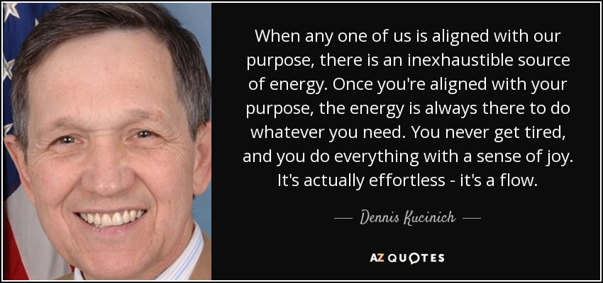When any one of us is aligned with our purpose, there is an inexhaustible source of energy. Once you're aligned with your purpose, the energy is always there to do whatever you need. You never get tired, and you do everything with a sense of joy. It's actually effortless - it's a flow. - Dennis Kucinich