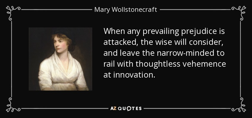 When any prevailing prejudice is attacked, the wise will consider, and leave the narrow-minded to rail with thoughtless vehemence at innovation. - Mary Wollstonecraft