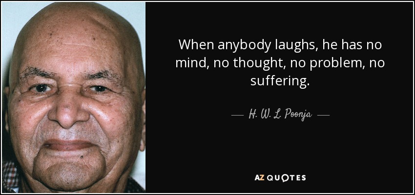 When anybody laughs, he has no mind, no thought, no problem, no suffering. - H. W. L. Poonja
