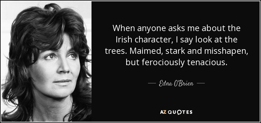 When anyone asks me about the Irish character, I say look at the trees. Maimed, stark and misshapen, but ferociously tenacious. - Edna O'Brien