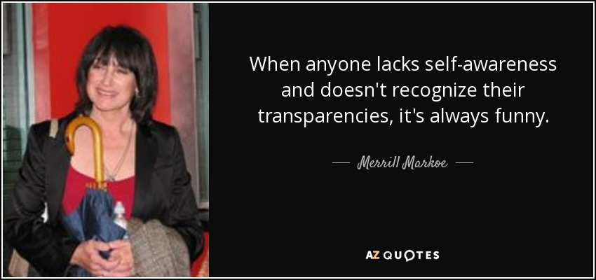 When anyone lacks self-awareness and doesn't recognize their transparencies, it's always funny. - Merrill Markoe