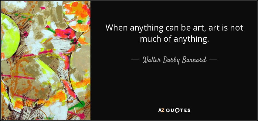 When anything can be art, art is not much of anything. - Walter Darby Bannard