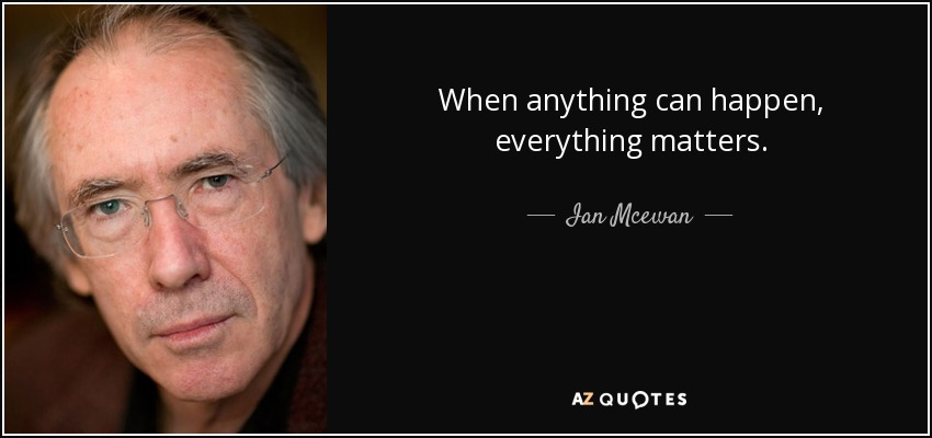 When anything can happen, everything matters. - Ian Mcewan