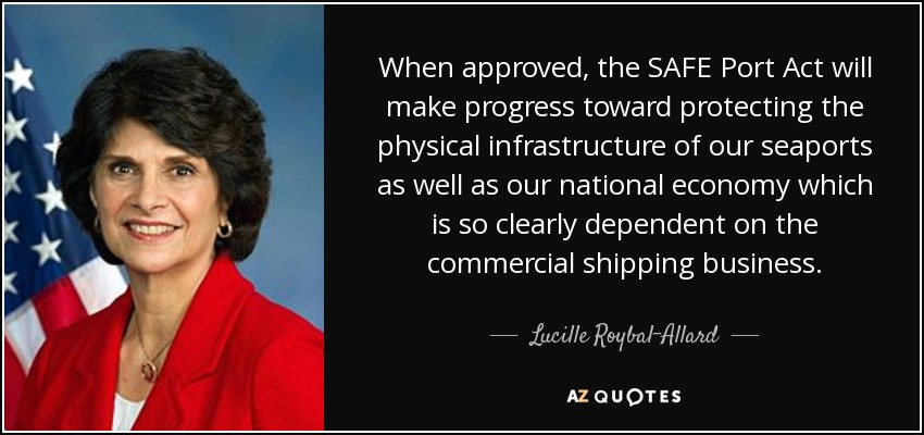 When approved, the SAFE Port Act will make progress toward protecting the physical infrastructure of our seaports as well as our national economy which is so clearly dependent on the commercial shipping business. - Lucille Roybal-Allard