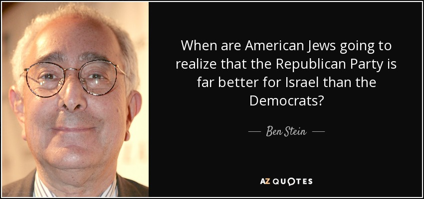 When are American Jews going to realize that the Republican Party is far better for Israel than the Democrats? - Ben Stein