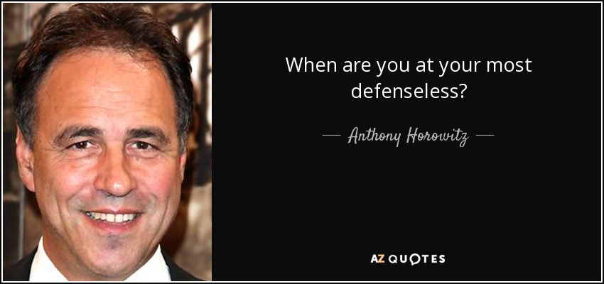 When are you at your most defenseless? - Anthony Horowitz
