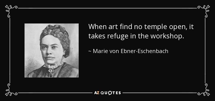 When art find no temple open, it takes refuge in the workshop. - Marie von Ebner-Eschenbach