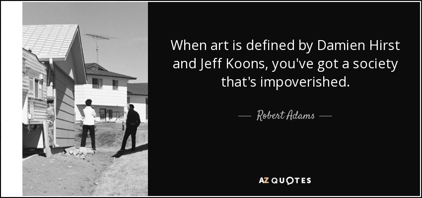 When art is defined by Damien Hirst and Jeff Koons, you've got a society that's impoverished. - Robert Adams