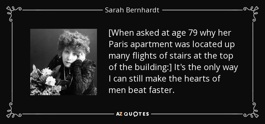 [When asked at age 79 why her Paris apartment was located up many flights of stairs at the top of the building:] It's the only way I can still make the hearts of men beat faster. - Sarah Bernhardt