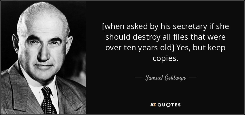 [when asked by his secretary if she should destroy all files that were over ten years old] Yes, but keep copies. - Samuel Goldwyn
