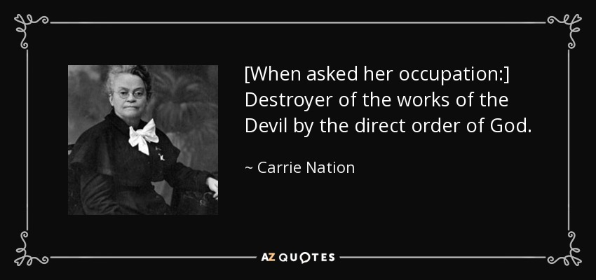 [When asked her occupation:] Destroyer of the works of the Devil by the direct order of God. - Carrie Nation