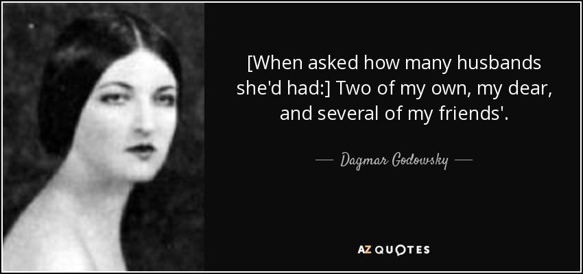[When asked how many husbands she'd had:] Two of my own, my dear, and several of my friends'. - Dagmar Godowsky