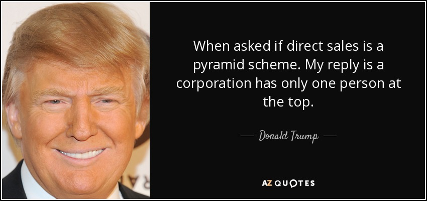 When asked if direct sales is a pyramid scheme. My reply is a corporation has only one person at the top. - Donald Trump