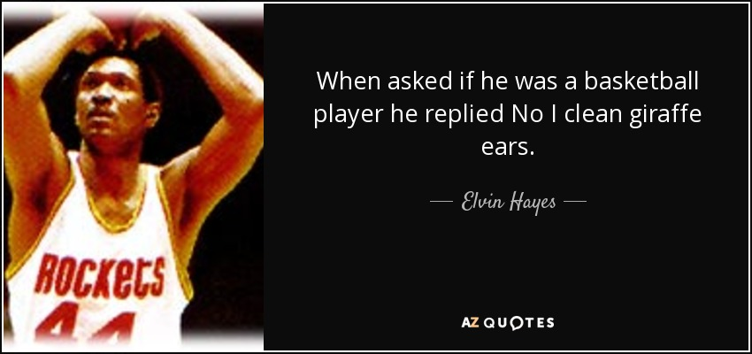 When asked if he was a basketball player he replied No I clean giraffe ears. - Elvin Hayes
