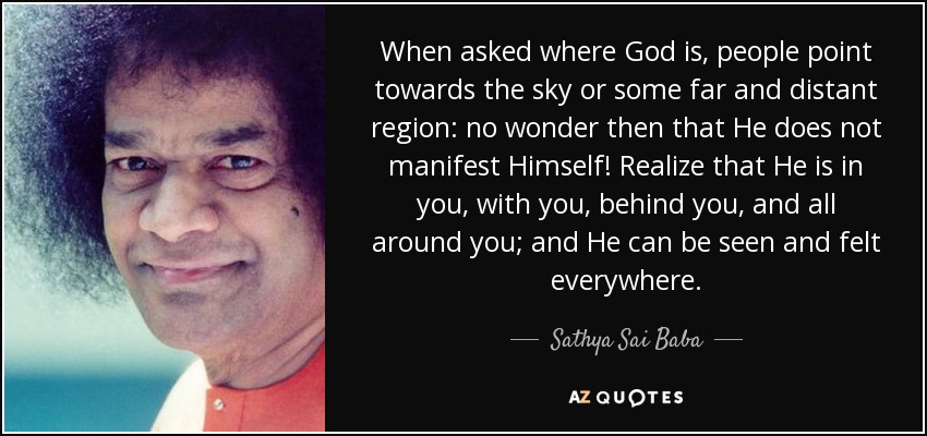 When asked where God is, people point towards the sky or some far and distant region: no wonder then that He does not manifest Himself! Realize that He is in you, with you, behind you, and all around you; and He can be seen and felt everywhere. - Sathya Sai Baba