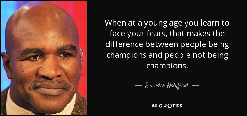 When at a young age you learn to face your fears, that makes the difference between people being champions and people not being champions. - Evander Holyfield