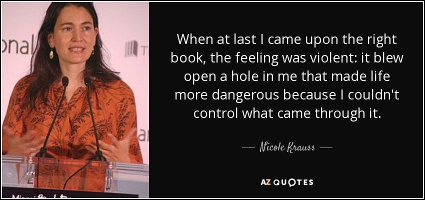 When at last I came upon the right book, the feeling was violent: it blew open a hole in me that made life more dangerous because I couldn't control what came through it. - Nicole Krauss