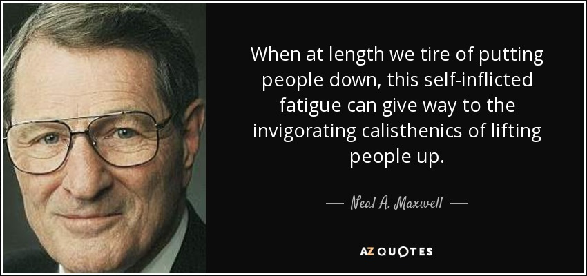 When at length we tire of putting people down, this self-inflicted fatigue can give way to the invigorating calisthenics of lifting people up. - Neal A. Maxwell