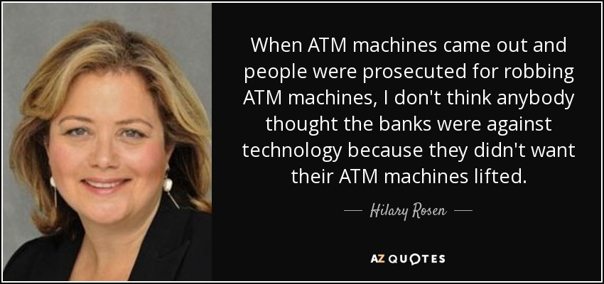When ATM machines came out and people were prosecuted for robbing ATM machines, I don't think anybody thought the banks were against technology because they didn't want their ATM machines lifted. - Hilary Rosen