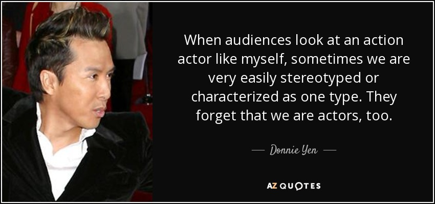 When audiences look at an action actor like myself, sometimes we are very easily stereotyped or characterized as one type. They forget that we are actors, too. - Donnie Yen