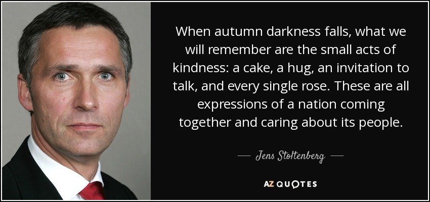 When autumn darkness falls, what we will remember are the small acts of kindness: a cake, a hug, an invitation to talk, and every single rose. These are all expressions of a nation coming together and caring about its people. - Jens Stoltenberg