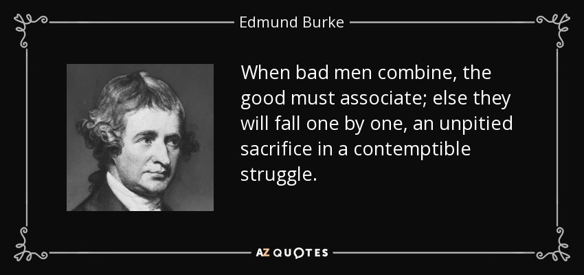 When bad men combine, the good must associate; else they will fall one by one, an unpitied sacrifice in a contemptible struggle. - Edmund Burke