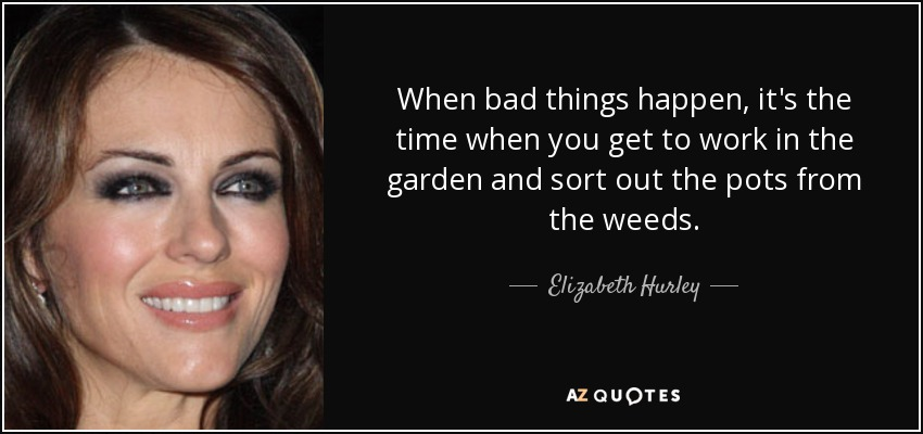 When bad things happen, it's the time when you get to work in the garden and sort out the pots from the weeds. - Elizabeth Hurley