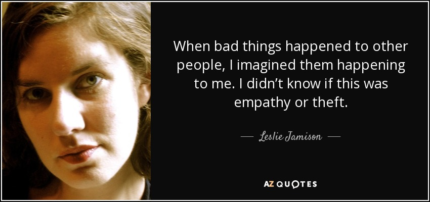 When bad things happened to other people, I imagined them happening to me. I didn't know if this was empathy or theft. - Leslie Jamison