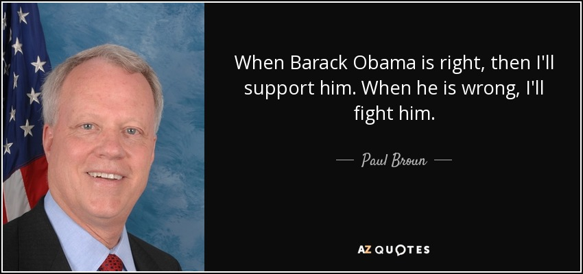 When Barack Obama is right, then I'll support him. When he is wrong, I'll fight him. - Paul Broun