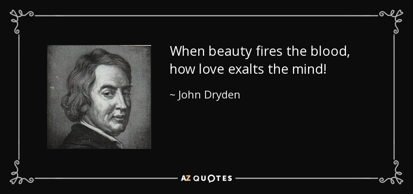 When beauty fires the blood, how love exalts the mind! - John Dryden