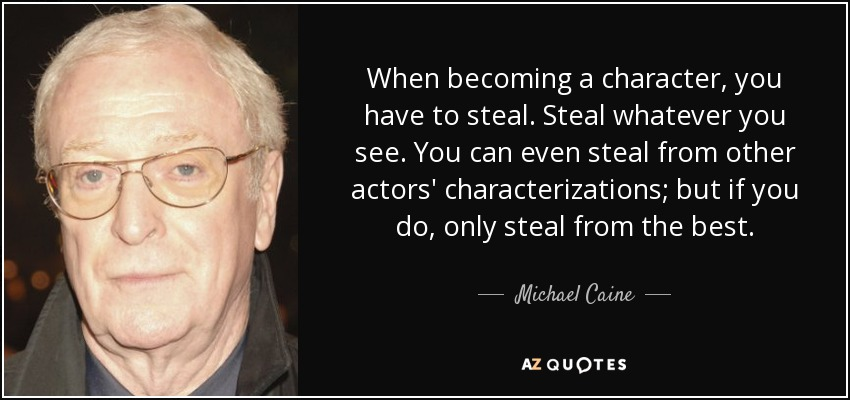 When becoming a character, you have to steal. Steal whatever you see. You can even steal from other actors' characterizations; but if you do, only steal from the best. - Michael Caine