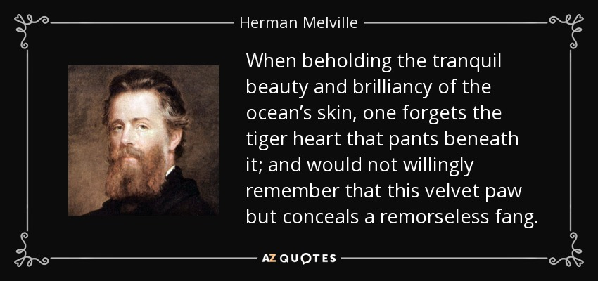 When beholding the tranquil beauty and brilliancy of the ocean's skin, one forgets the tiger heart that pants beneath it; and would not willingly remember that this velvet paw but conceals a remorseless fang. - Herman Melville