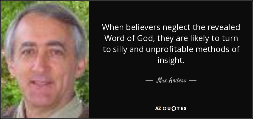 When believers neglect the revealed Word of God, they are likely to turn to silly and unprofitable methods of insight. - Max Anders