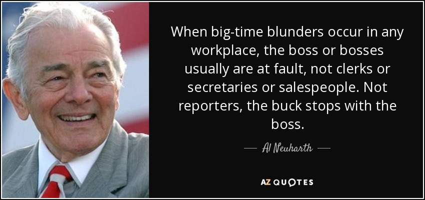 When big-time blunders occur in any workplace, the boss or bosses usually are at fault, not clerks or secretaries or salespeople. Not reporters, the buck stops with the boss. - Al Neuharth