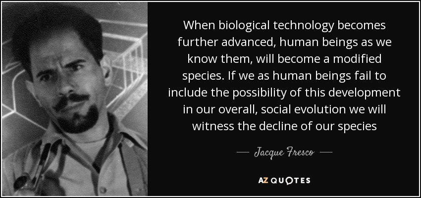 When biological technology becomes further advanced, human beings as we know them, will become a modified species. If we as human beings fail to include the possibility of this development in our overall, social evolution we will witness the decline of our species - Jacque Fresco