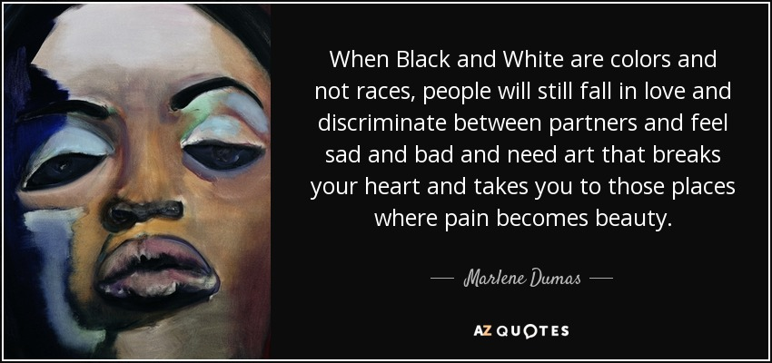 When Black and White are colors and not races, people will still fall in love and discriminate between partners and feel sad and bad and need art that breaks your heart and takes you to those places where pain becomes beauty. - Marlene Dumas