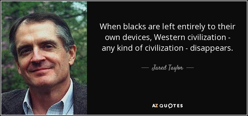 When blacks are left entirely to their own devices, Western civilization - any kind of civilization - disappears. - Jared Taylor