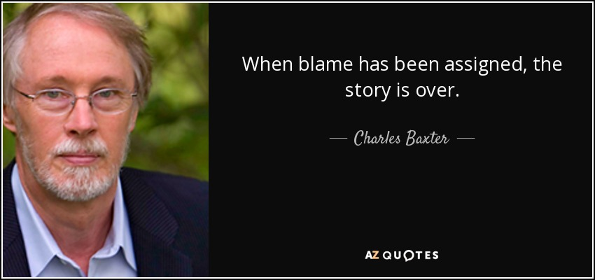When blame has been assigned, the story is over. - Charles Baxter