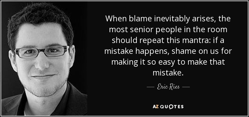 When blame inevitably arises, the most senior people in the room should repeat this mantra: if a mistake happens, shame on us for making it so easy to make that mistake. - Eric Ries